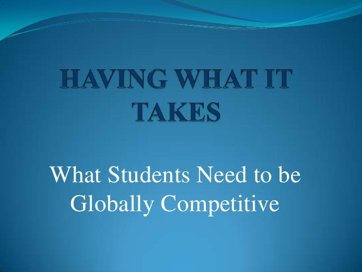 HAVING WHAT IT TAKES<br />What Students Need to be Globally Competitive<br />