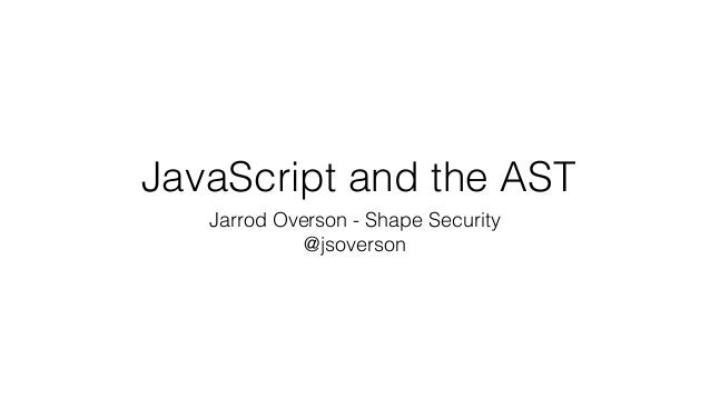 JavaScript and the AST Jarrod Overson - Shape Security @jsoverson