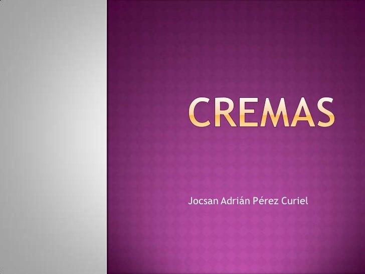 Cremas<br />Jocsan Adrián Pérez Curiel<br />