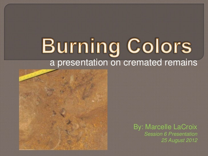 a presentation on cremated remains                   By: Marcelle LaCroix                      Session 6 Presentation     ...