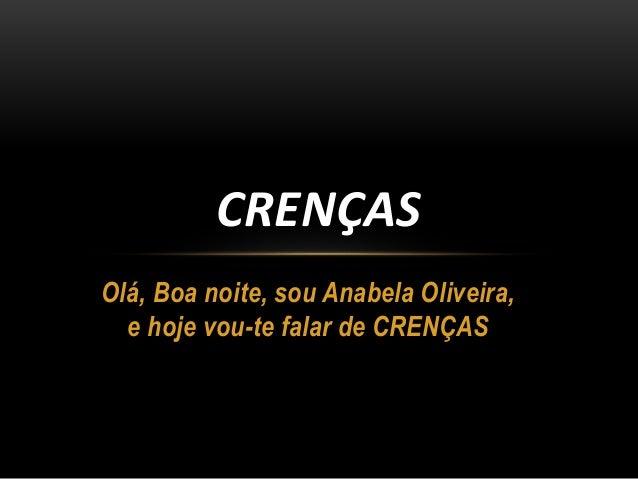 Olá, Boa noite, sou Anabela Oliveira, e hoje vou-te falar de CRENÇAS CRENÇAS
