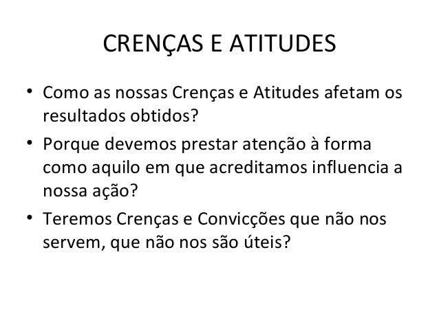 CRENÇAS E ATITUDES • Como as nossas Crenças e Atitudes afetam os resultados obtidos? • Porque devemos prestar atenção à fo...