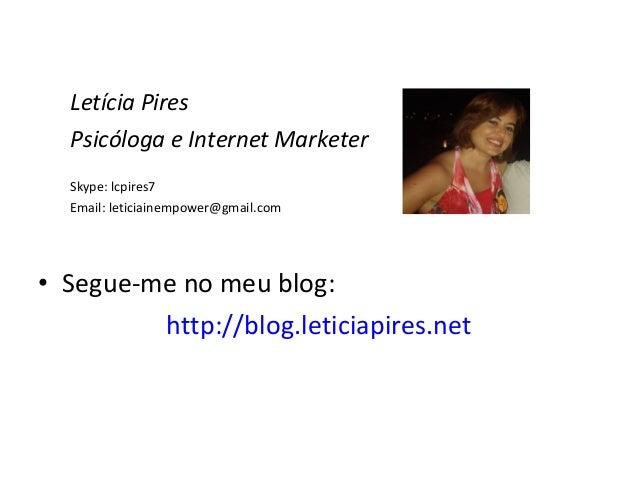 Letícia Pires Psicóloga e Internet Marketer Skype: lcpires7 Email: leticiainempower@gmail.com • Segue-me no meu blog: http...