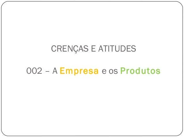 CRENÇAS E ATITUDES  002 – A Empresa e os Produtos