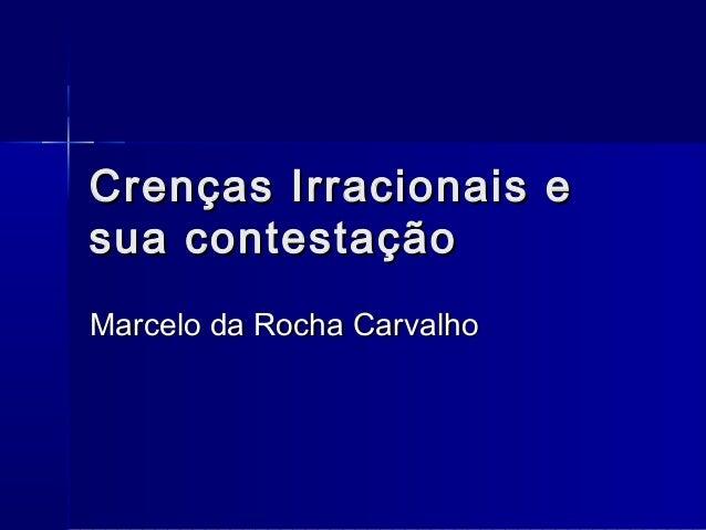Crenças Irracionais eCrenças Irracionais e sua contestaçãosua contestação Marcelo da Rocha CarvalhoMarcelo da Rocha Carval...