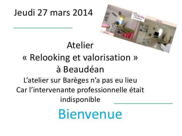 Jeudi 27 mars 2014 Bienvenue Atelier « Relooking et valorisation » à Beaudéan L'atelier sur Barèges n'a pas eu lieu Car l'...