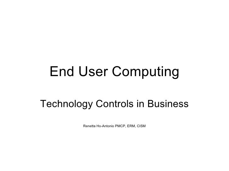 End User Computing Technology Controls in Business Renetta Ho-Antonio PMCP, ERM, CISM