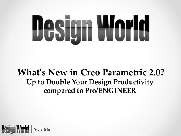What's New in Creo Parametric 2.0? Up to Double Your Design Productivity compared to Pro/ENGINEER
