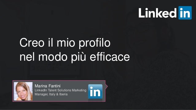 Creo il mio profilo nel modo più efficace Marina Fantini LinkedIn Talent Solutions Marketing Manager, Italy & Iberia