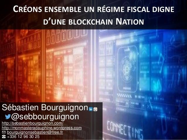 CRÉONS ENSEMBLE UN RÉGIME FISCAL DIGNE D'UNE BLOCKCHAIN NATION Sébastien Bourguignon @sebbourguignon http://sebastienbourg...