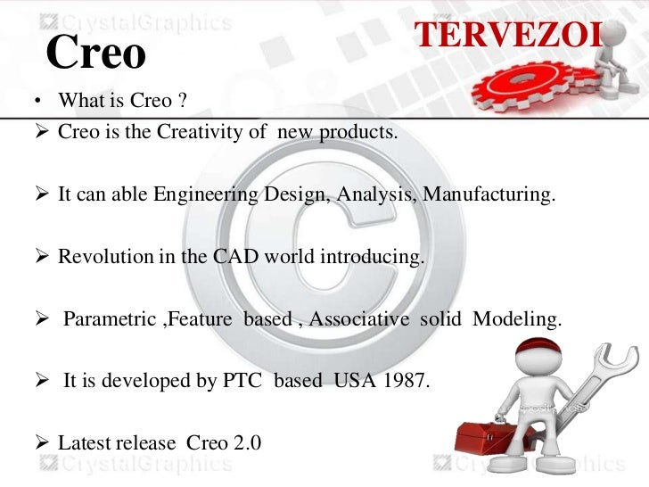 TERVEZOI Creo• What is Creo ? Creo is the Creativity of new products. It can able Engineering Design, Analysis, Manufact...