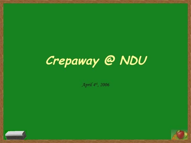 Crepaway @ NDU April 4 th , 2006