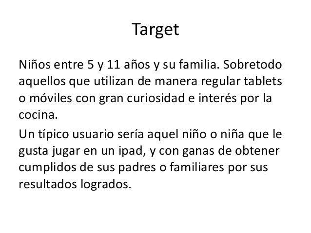Target  Niños entre 5 y 11 años y su familia. Sobretodo  aquellos que utilizan de manera regular tablets  o móviles con gr...