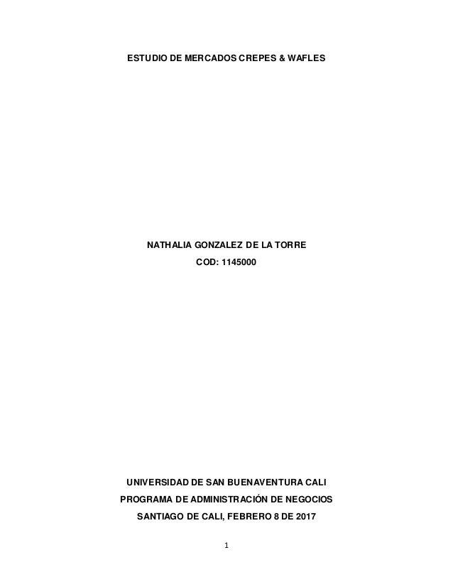 1 ESTUDIO DE MERCADOS CREPES & WAFLES NATHALIA GONZALEZ DE LA TORRE COD: 1145000 UNIVERSIDAD DE SAN BUENAVENTURA CALI PROG...
