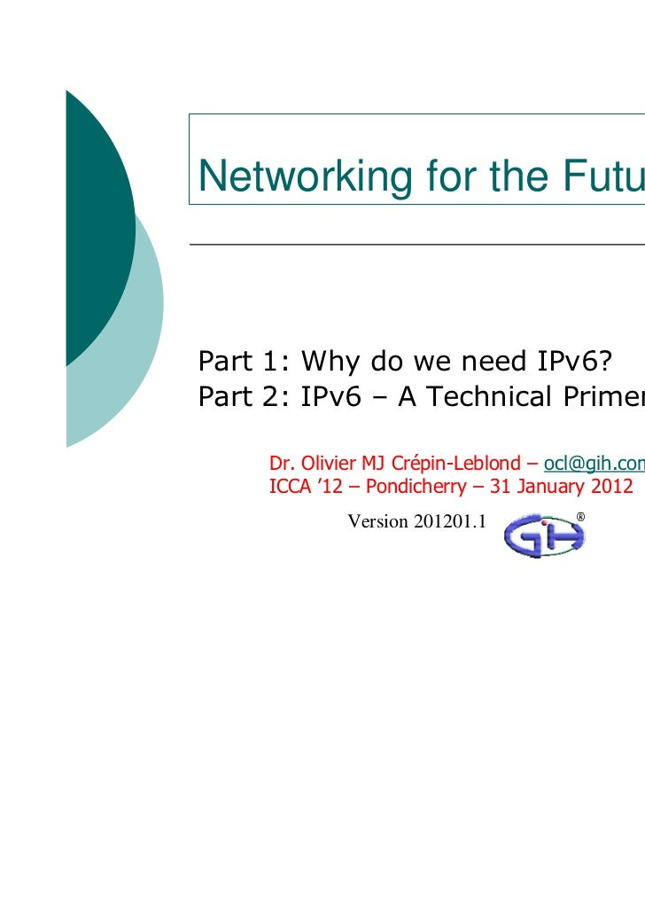 Networking for the FuturePart 1: Why do we need IPv6?Part 2: IPv6 – A Technical Primer     Dr. Olivier MJ Crépin-Leblond –...