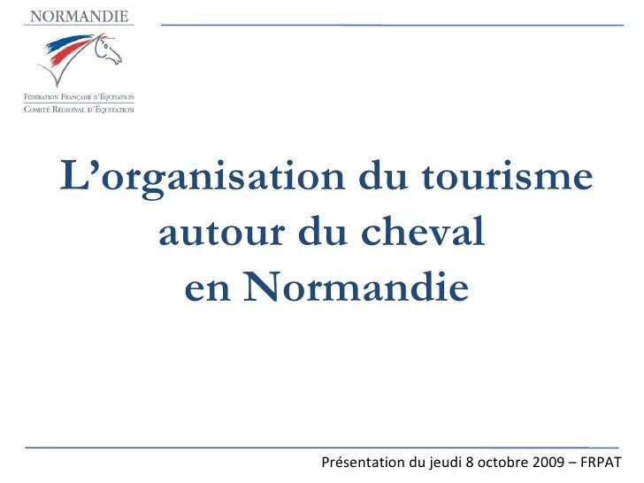 L'organisation du tourisme autour du cheval  en Normandie Présentation du jeudi 8 octobre 2009 – FRPAT