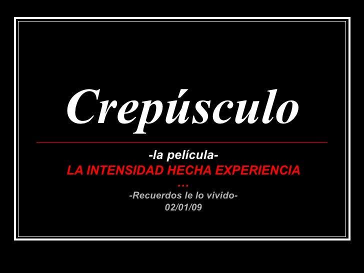 Crepúsculo -la película- LA INTENSIDAD HECHA EXPERIENCIA … -Recuerdos le lo vivido- 02/01/09
