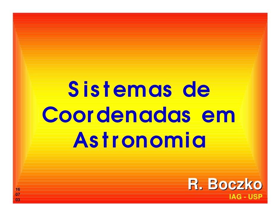 S is t emas de      Coor denadas em        As t r onomia  16 07                  R. Boczko 03                   IAG - USP