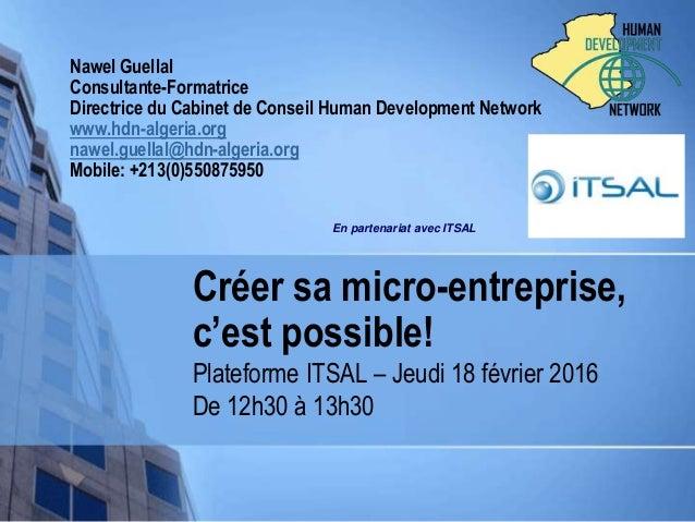 Créer sa micro-entreprise, c'est possible! Plateforme ITSAL – Jeudi 18 février 2016 De 12h30 à 13h30 Nawel Guellal Consult...