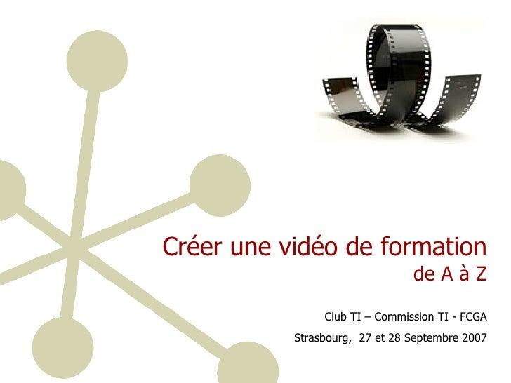 Créer une vidéo de formation  de A à Z Club TI – Commission TI - FCGA Strasbourg,  27 et 28 Septembre 2007