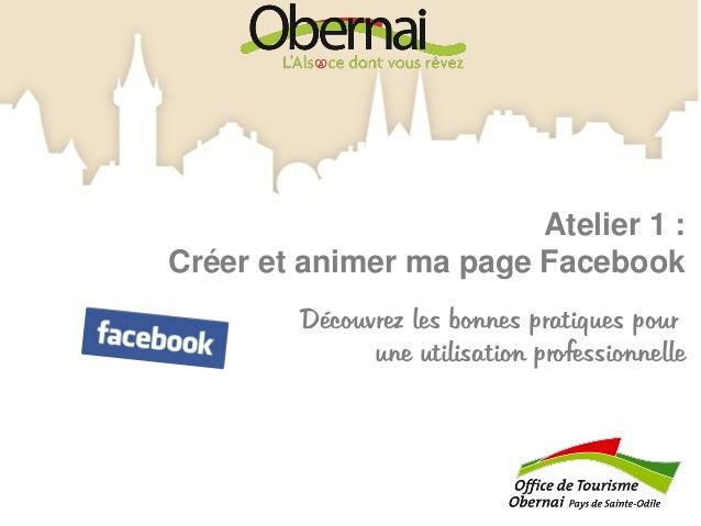 Atelier 1 : Créer et animer ma page Facebook Découvrez les bonnes pratiques pour une utilisation professionnelle