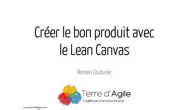 Créer le bon produit avec le Lean Canvas Romain Couturier www.terredagile.com
