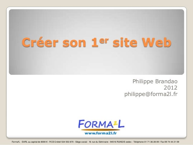 Créer son 1er site Web Philippe Brandao 2012 philippe@forma2l.fr  www.forma2l.fr Forma²L - SARL au capital de 8000 € - RCS...
