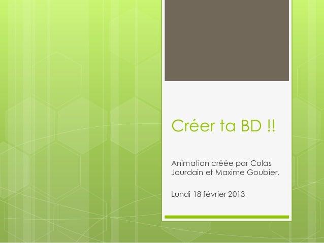 Créer ta BD !!Animation créée par ColasJourdain et Maxime Goubier.Lundi 18 février 2013