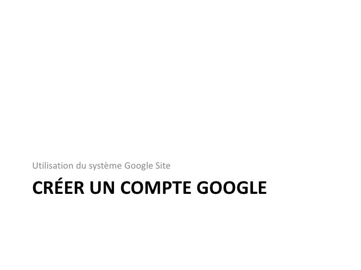CRÉER UN COMPTE GOOGLE<br />Utilisation du système Google Site <br />