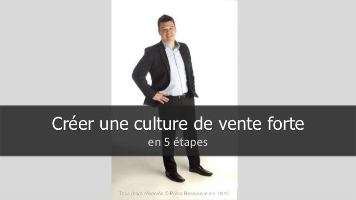 Créer une culture de vente forte                    en 5 étapes        Tous droits réservés © Prima Ressource inc. 2012
