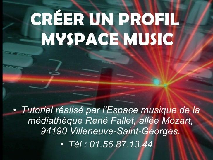 CRÉER UN PROFIL      MYSPACE MUSIC   • Tutoriel réalisé par l'Espace musique de la    médiathèque René Fallet, allée Mozar...