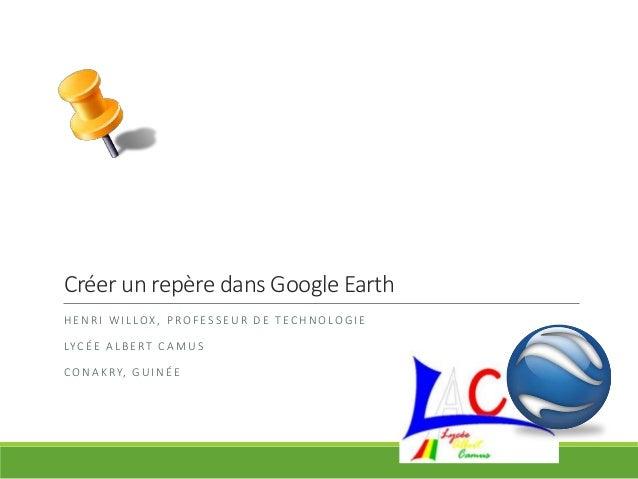 Créer un repère dans Google Earth HENRI WILLOX, PROFESSEUR DE TECHNOLOGIE LYCÉE ALBERT CAMUS CONAKRY, GUINÉE