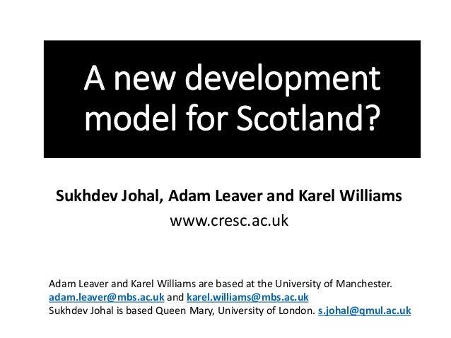 A new development  model for Scotland?  Sukhdev Johal, Adam Leaver and Karel Williams  www.cresc.ac.uk  Adam Leaver and Ka...