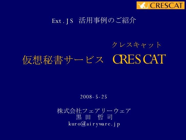 仮想秘書サービス  CRESCAT Ext.JS  活用事例のご紹介 2008-5-25 株式会社フェアリーウェア 黒 田 哲 司 [email_address] クレスキャット