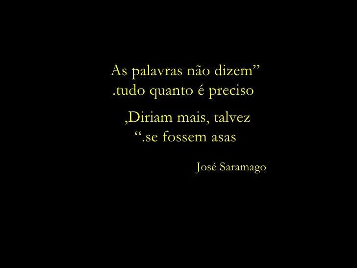 """"""" As palavras não dizem  tudo quanto é preciso. Diriam mais, talvez,  se fossem asas."""" José Saramago"""