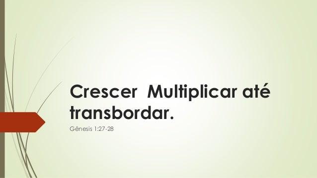 Crescer Multiplicar até transbordar. Gênesis 1:27-28