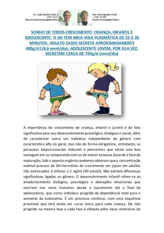 SONHO DE TODOS-CRESCIMENTO CRIANÇA, INFANTIL E ADOLESCENTE: O GH TEM MEIA-VIDA PLASMÁTICA DE 10 A 20 MINUTOS. ADULTO SADIO...
