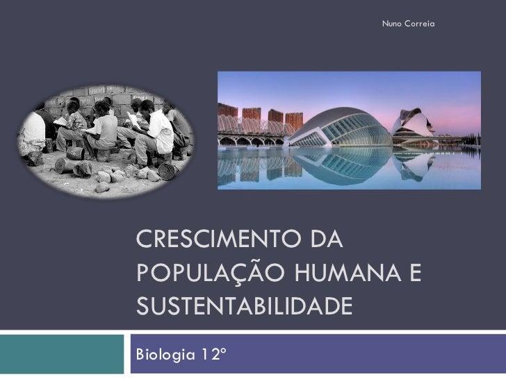 Nuno Correia     CRESCIMENTO DA POPULAÇÃO HUMANA E SUSTENTABILIDADE Biologia 12º