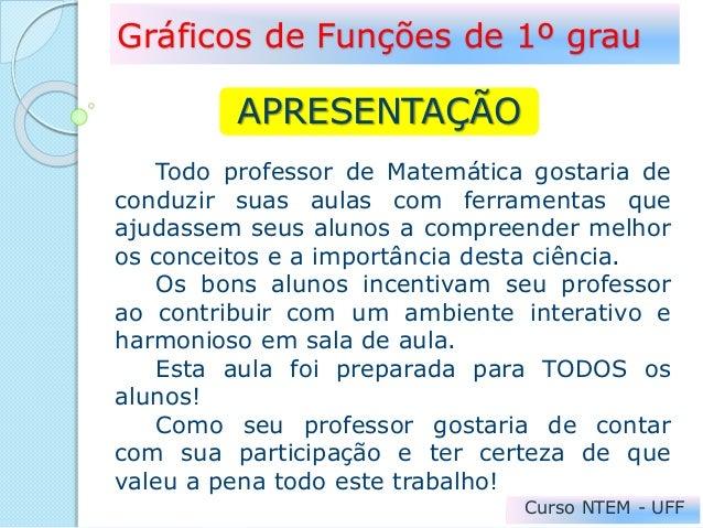 Gráficos de Funções de 1º grau Curso NTEM - UFF APRESENTAÇÃO Todo professor de Matemática gostaria de conduzir suas aulas ...
