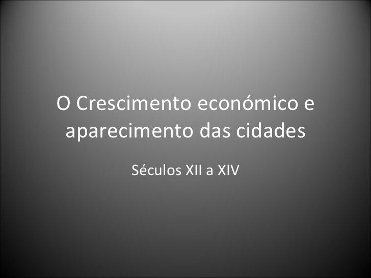 O Crescimento económico e aparecimento das cidades Séculos XII a XIV