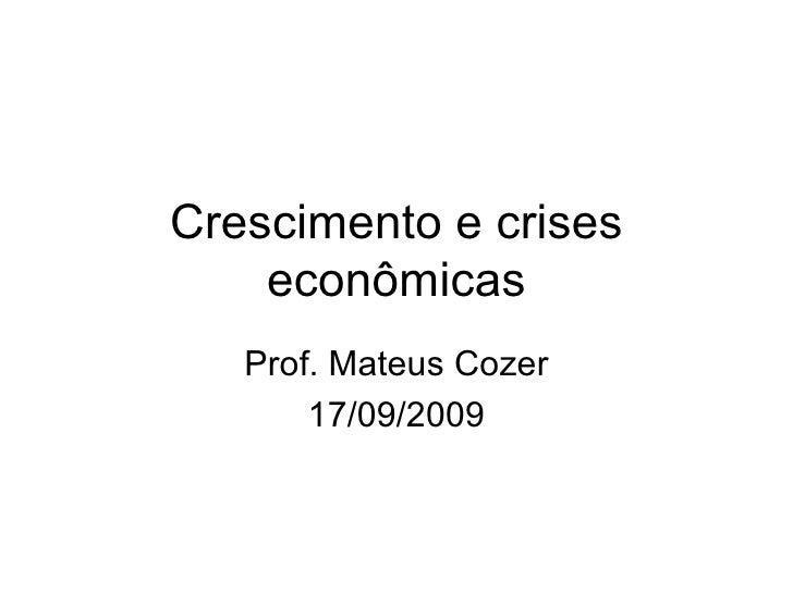 Crescimento e crises econômicas Prof. Mateus Cozer 17/09/2009
