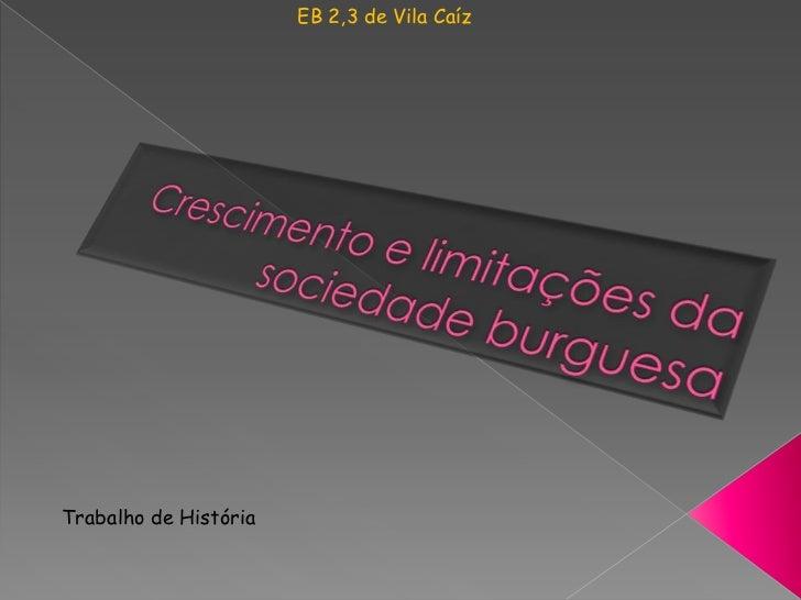 EB 2,3 de Vila Caíz<br />Crescimento e limitações da sociedade burguesa <br />Trabalho de História<br />