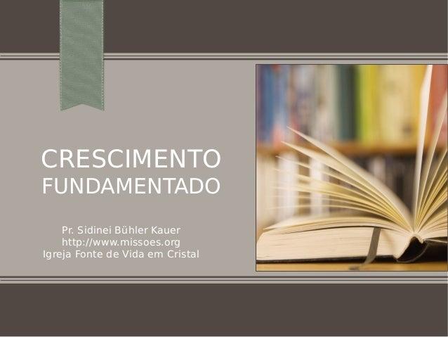 CRESCIMENTO FUNDAMENTADO Pr. Sidinei Bühler Kauer http://www.missoes.org Igreja Fonte de Vida em Cristal