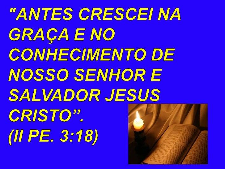 """""""ANTES CRESCEI NA GRAÇA E NO CONHECIMENTO DE NOSSO SENHOR E SALVADOR JESUS CRISTO"""". <br />(II PE. 3:18)<br />"""
