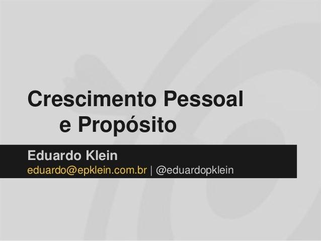 Crescimento Pessoal e Propósito Eduardo Klein eduardo@epklein.com.br | @eduardopklein