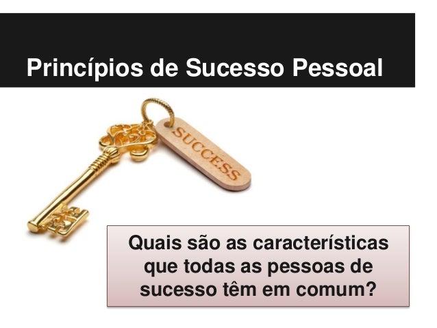 Princípios de Sucesso Pessoal Quais são as características que todas as pessoas de sucesso têm em comum?