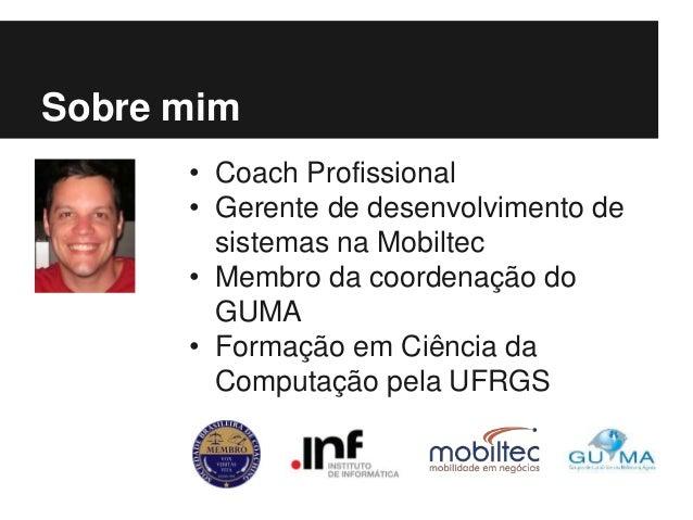• Coach Profissional • Gerente de desenvolvimento de sistemas na Mobiltec • Membro da coordenação do GUMA • Formação em Ci...