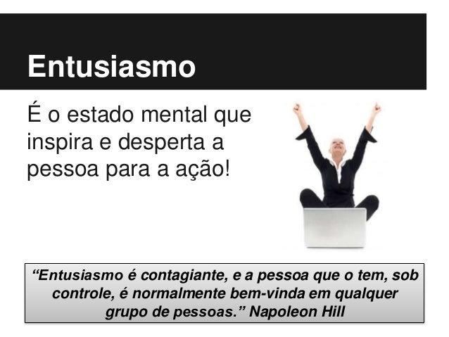 """Entusiasmo É o estado mental que inspira e desperta a pessoa para a ação! """"Entusiasmo é contagiante, e a pessoa que o tem,..."""