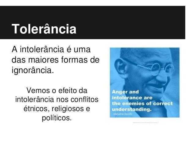 Tolerância A intolerância é uma das maiores formas de ignorância. Vemos o efeito da intolerância nos conflitos étnicos, re...