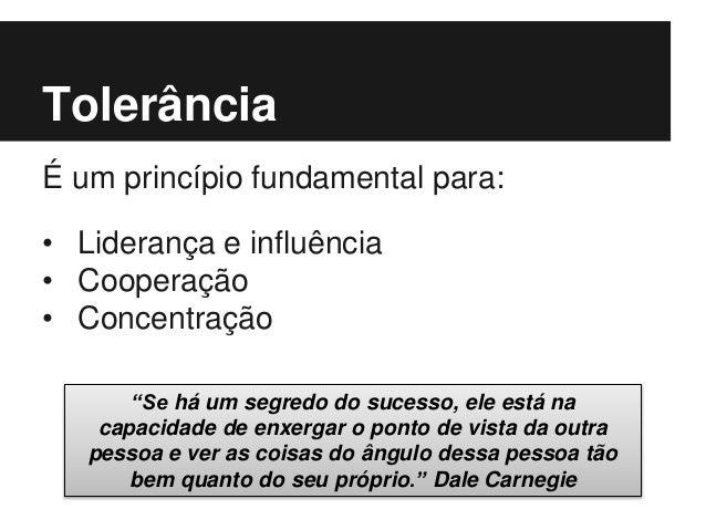 """Tolerância É um princípio fundamental para: • Liderança e influência • Cooperação • Concentração """"Se há um segredo do suce..."""
